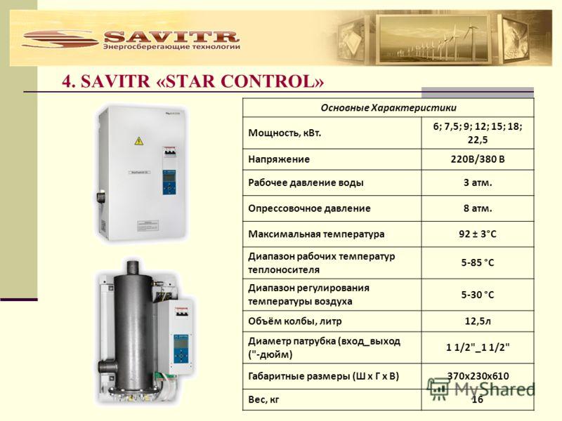 4. SAVITR «STAR CONTROL» Основные Характеристики Мощность, кВт. 6; 7,5; 9; 12; 15; 18; 22,5 Напряжение220В/380 В Рабочее давление воды3 атм. Опрессовочное давление8 атм. Максимальная температура92 ± 3°С Диапазон рабочих температур теплоносителя 5-85