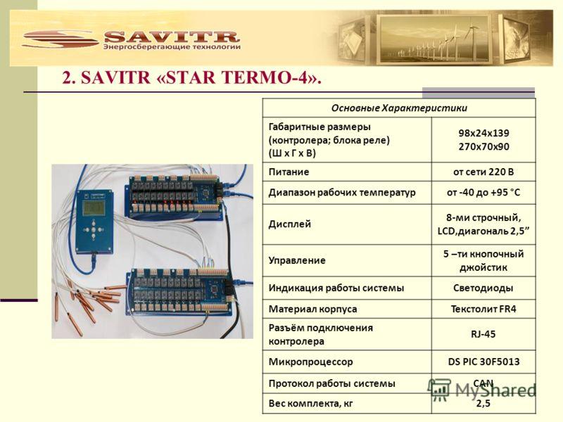 2. SAVITR «STAR TERMO-4». Основные Характеристики Габаритные размеры (контролера; блока реле) (Ш х Г х В) 98х24х139 270х70х90 Питаниеот сети 220 В Диапазон рабочих температурот -40 до +95 °С Дисплей 8-ми строчный, LCD,диагональ 2,5 Управление 5 –ти к