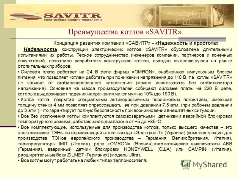 Преимущества котлов «SAVITR» Концепция развития компании «САВИТР» - «Надежность и простота» Надежность конструкции электрических котлов «SAVITR» обусловлена длительными испытаниями их работы. Тесное сотрудничество инженеров компании, партнеров и коне