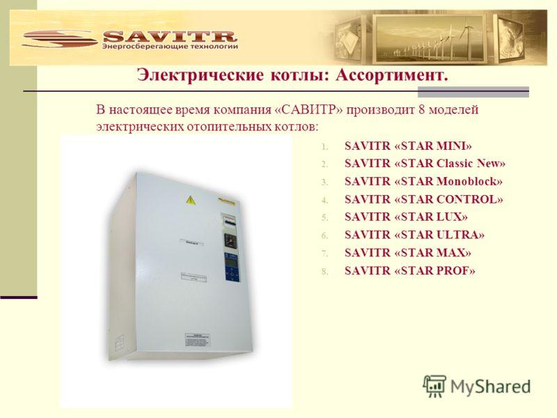 Электрические котлы: Ассортимент. В настоящее время компания «САВИТР» производит 8 моделей электрических отопительных котлов: 1. SAVITR «STAR MINI» 2. SAVITR «STAR Classic New» 3. SAVITR «STAR Monoblock» 4. SAVITR «STAR CONTROL» 5. SAVITR «STAR LUX»