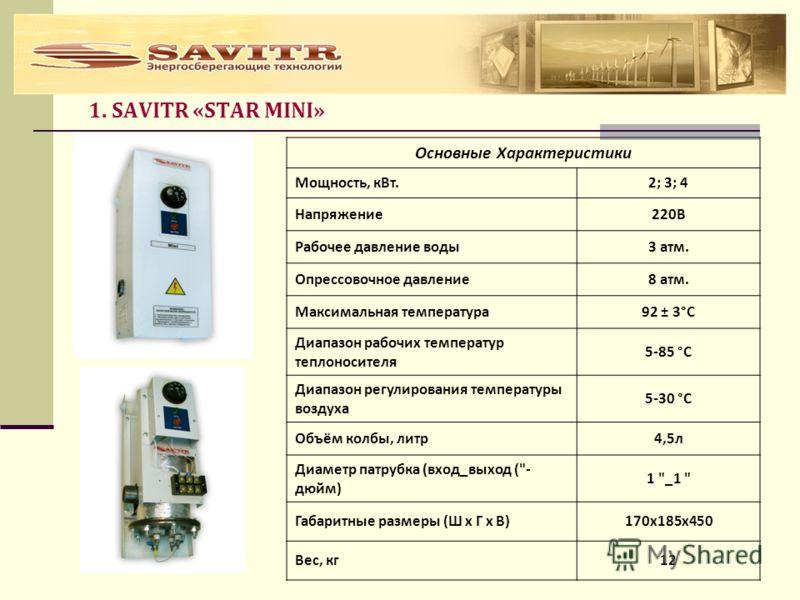 1. SAVITR «STAR MINI» Основные Характеристики Мощность, кВт.2; 3; 4 Напряжение220В Рабочее давление воды3 атм. Опрессовочное давление8 атм. Максимальная температура92 ± 3°С Диапазон рабочих температур теплоносителя 5-85 °С Диапазон регулирования темп