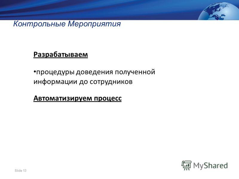 Slide 13 Контрольные Мероприятия Разрабатываем процедуры доведения полученной информации до сотрудников Автоматизируем процесс