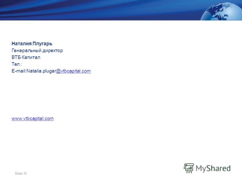 Slide 15 Наталия Плугарь Генеральный директор ВТБ Капитал Тел.: E-mail:Natalia.plugar@vtbcapital.com@vtbcapital.com www.vtbcapital.com