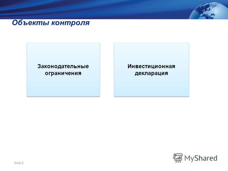 Slide 5 Объекты контроля Инвестиционная декларация Законодательные ограничения