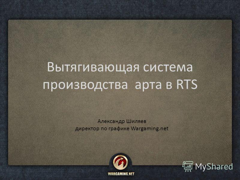 Вытягивающая система производства арта в RTS Александр Шиляев директор по графике Wargaming.net