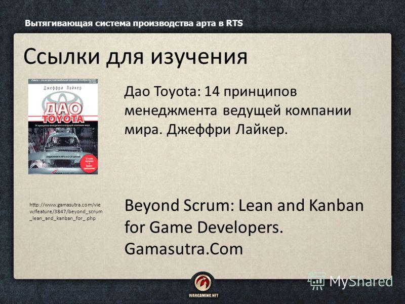 Дао Toyota: 14 принципов менеджмента ведущей компании мира. Джеффри Лайкер. Beyond Scrum: Lean and Kanban for Game Developers. Gamasutra.Com Вытягивающая система производства арта в RTS Ссылки для изучения http://www.gamasutra.com/vie w/feature/3847/