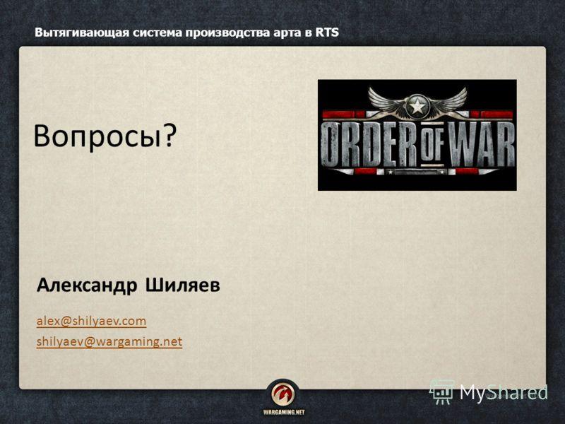 Александр Шиляев alex@shilyaev.com shilyaev@wargaming.net Вытягивающая система производства арта в RTS Вопросы?