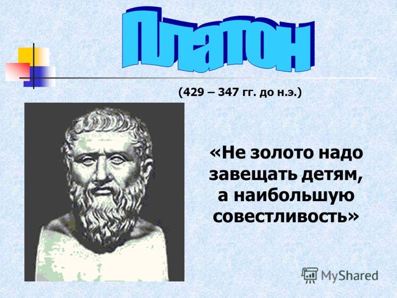 (429 – 347 гг. до н.э.) «Не золото надо завещать детям, а наибольшую совестливость»