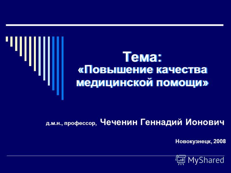 Тема: «Повышение качества медицинской помощи» д.м.н., профессор, Чеченин Геннадий Ионович Новокузнецк, 2008