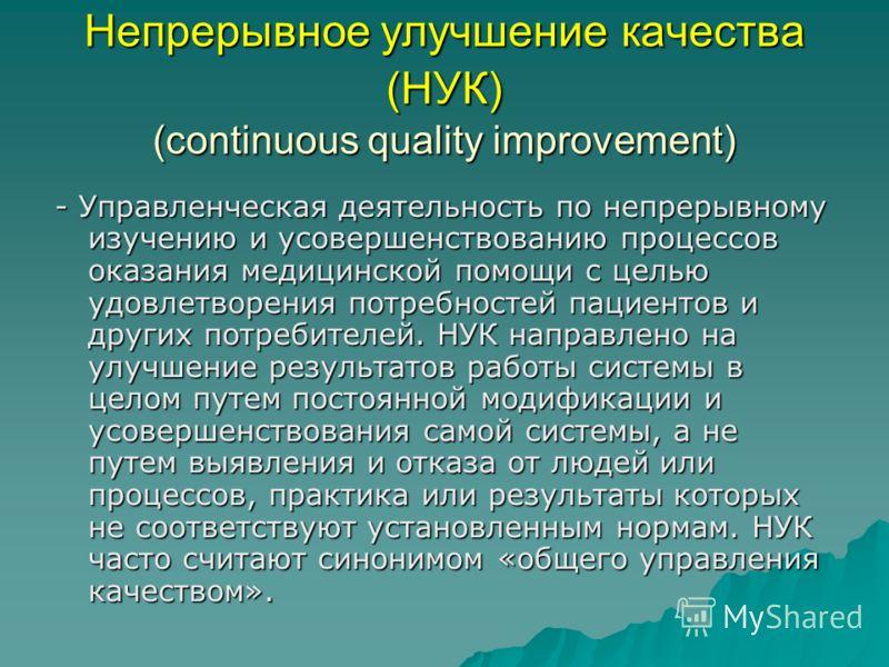 Непрерывное улучшение качества (НУК) (continuous quality improvement) - Управленческая деятельность по непрерывному изучению и усовершенствованию процессов оказания медицинской помощи с целью удовлетворения потребностей пациентов и других потребителе