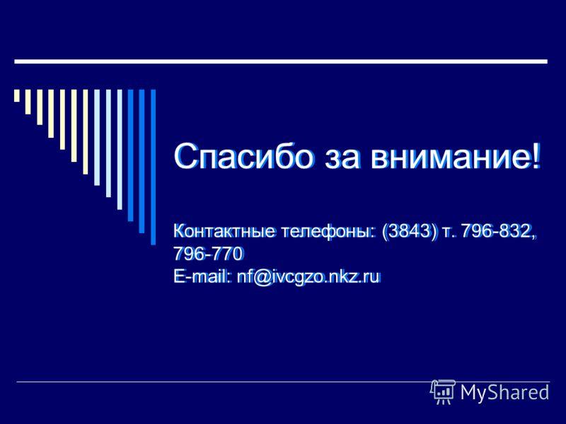 Спасибо за внимание! Контактные телефоны: (3843) т. 796-832, 796-770 E-mail: nf@ivcgzo.nkz.ru