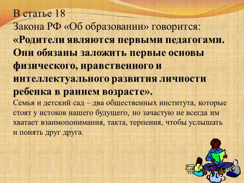 В статье 18 Закона РФ «Об образовании» говорится: «Родители являются первыми педагогами. Они обязаны заложить первые основы физического, нравственного и интеллектуального развития личности ребенка в раннем возрасте». Семья и детский сад – два обществ