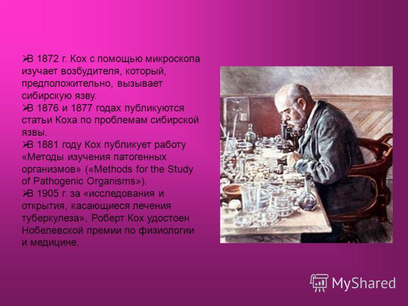 В 1872 г. Кох с помощью микроскопа изучает возбудителя, который, предположительно, вызывает сибирскую язву. В 1876 и 1877 годах публикуются статьи Коха по проблемам сибирской язвы. В 1881 году Кох публикует работу «Методы изучения патогенных организм