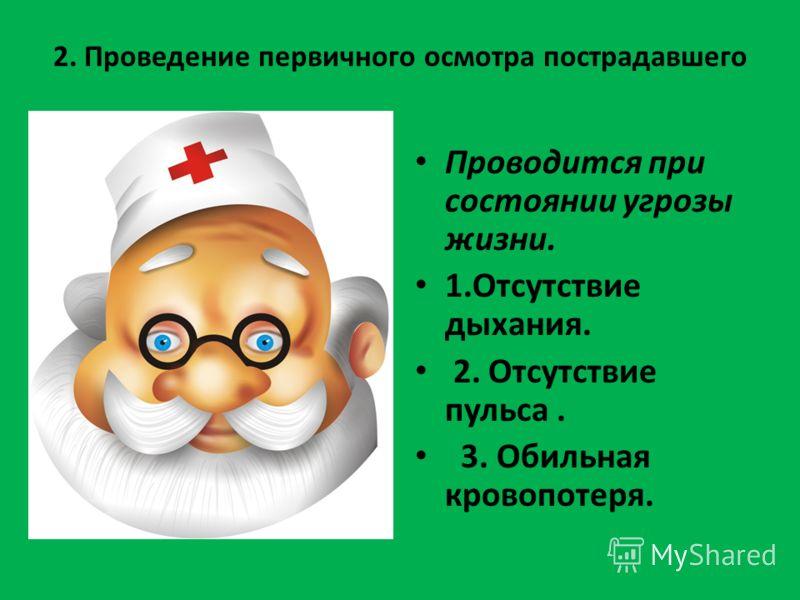 2. Проведение первичного осмотра пострадавшего Проводится при состоянии угрозы жизни. 1.Отсутствие дыхания. 2. Отсутствие пульса. 3. Обильная кровопотеря.