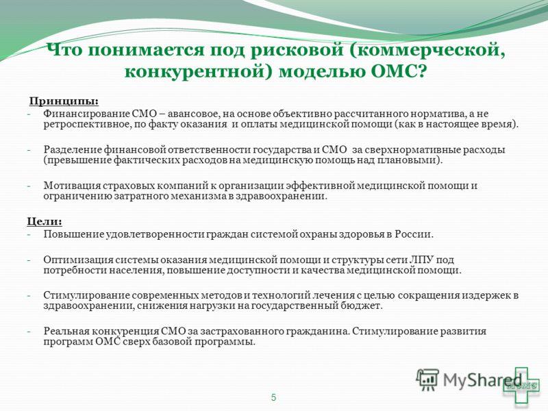 Что понимается под рисковой (коммерческой, конкурентной) моделью ОМС? Принципы: - Финансирование СМО – авансовое, на основе объективно рассчитанного норматива, а не ретроспективное, по факту оказания и оплаты медицинской помощи (как в настоящее время