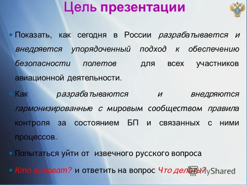 Цель презентации Показать, как сегодня в России разраб а т ывается и внедр яется упорядоченный подход к обеспечению безопасности полетов для всех участников авиационной деятельности. Как р азраб а т ываются и внедр яются гармонизированны е с мировым