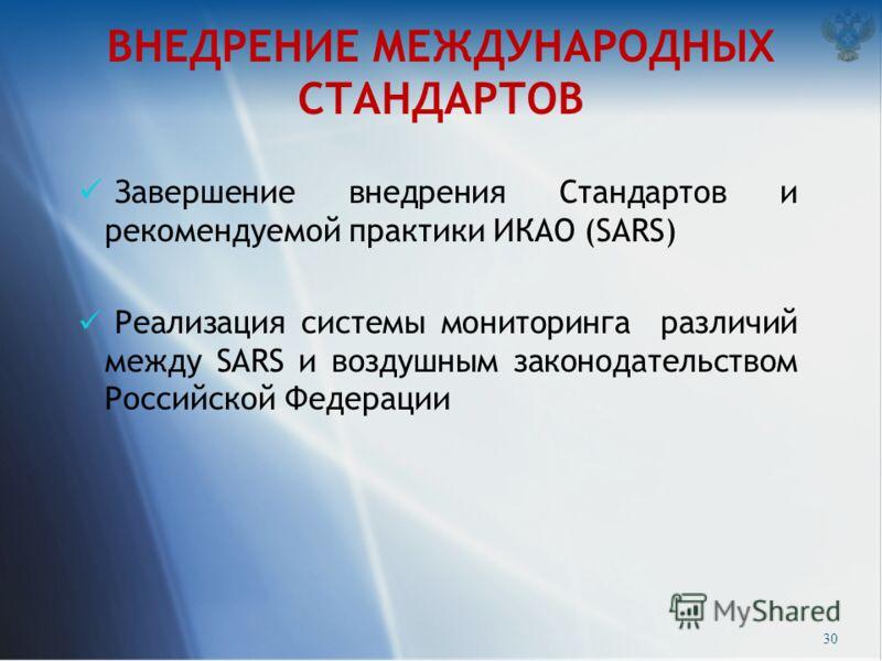 ВНЕДРЕНИЕ МЕЖДУНАРОДНЫХ СТАНДАРТОВ Завершение внедрения Стандартов и рекомендуемой практики ИКАО (SARS) Реализация системы мониторинга различий между SARS и воздушным законодательством Российской Федерации 30