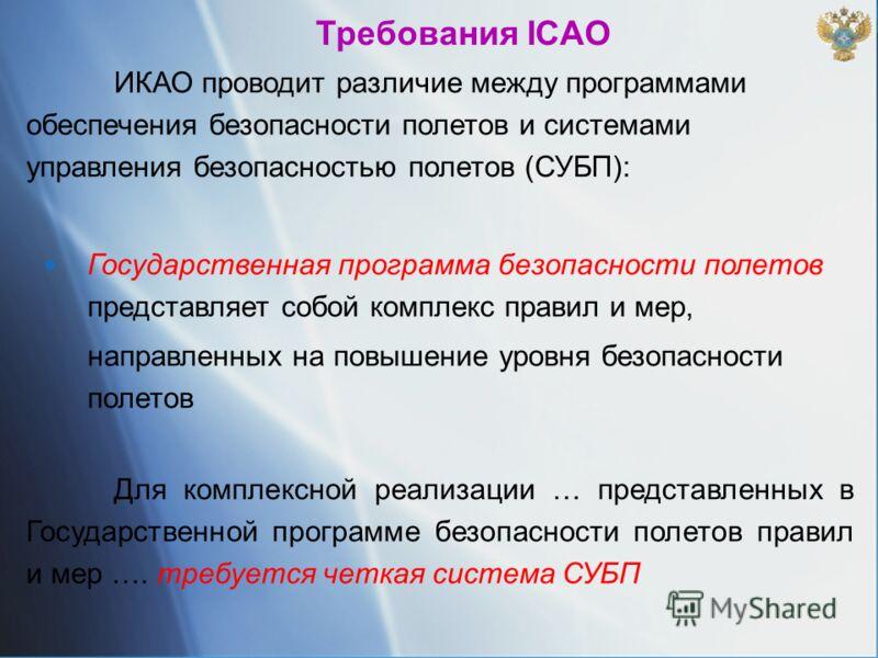 Требования ICAO ИКАО проводит различие между программами обеспечения безопасности полетов и системами управления безопасностью полетов (СУБП): Государственная программа безопасности полетов представляет собой комплекс правил и мер, направленных на по