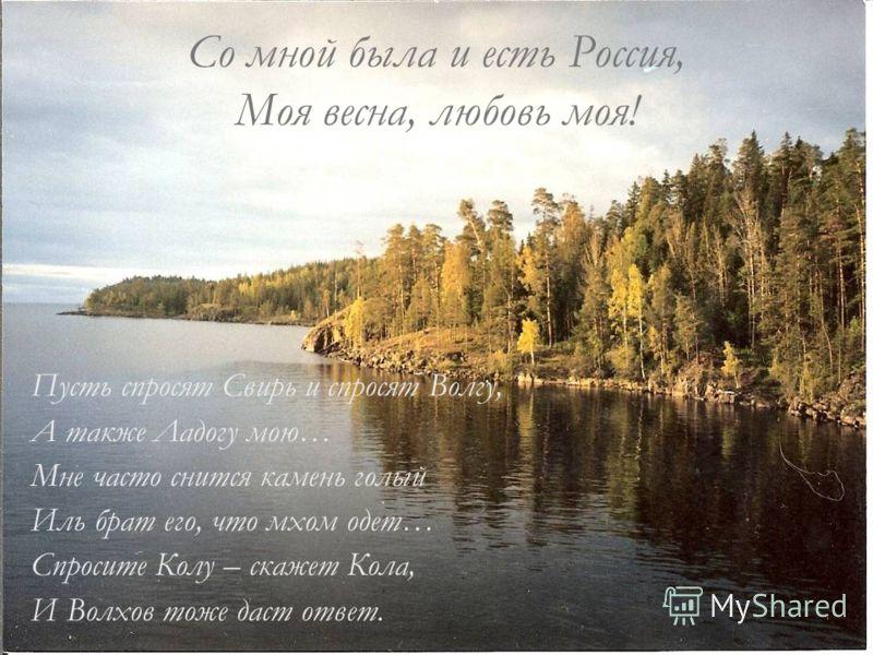 Со мной была и есть Россия, Моя весна, любовь моя! Пусть спросят Свирь и спросят Волгу, А также Ладогу мою… Мне часто снится камень голый Иль брат его, что мхом одет… Спросите Колу – скажет Кола, И Волхов тоже даст ответ.