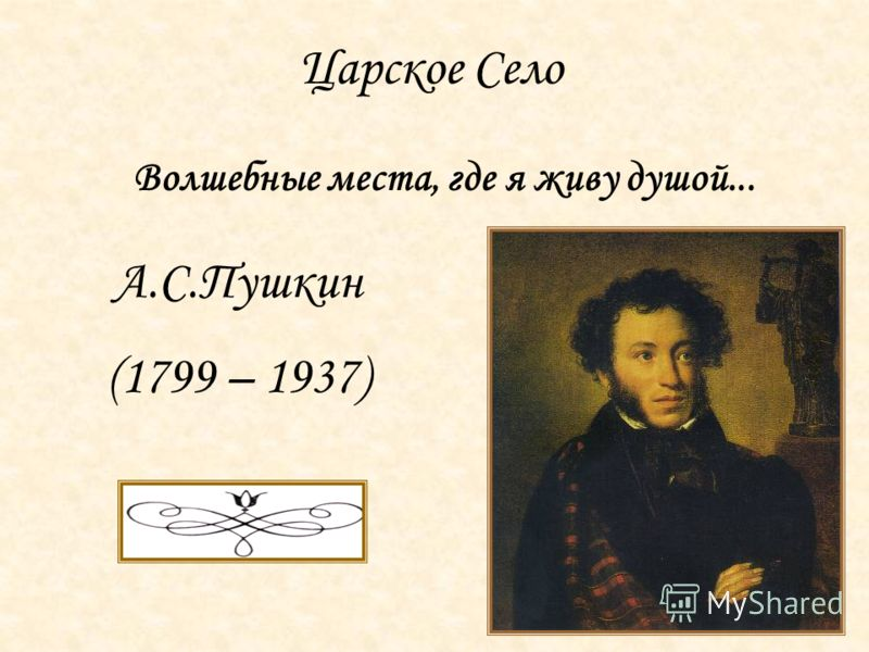 Царское Село Волшебные места, где я живу душой... А.С.Пушкин (1799 – 1937)