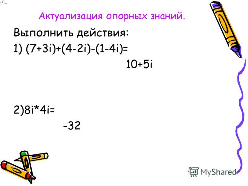 Актуализация опорных знаний. Выполнить действия: 1) (7+3i)+(4-2i)-(1-4i)= 10+5i 2)8i*4i= -32