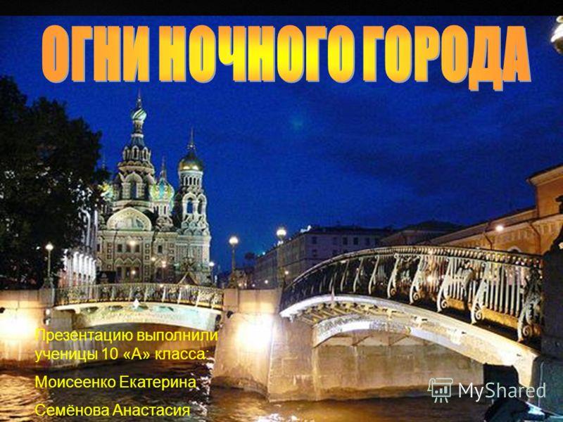 Презентацию выполнили ученицы 10 «А» класса: Моисеенко Екатерина Семёнова Анастасия