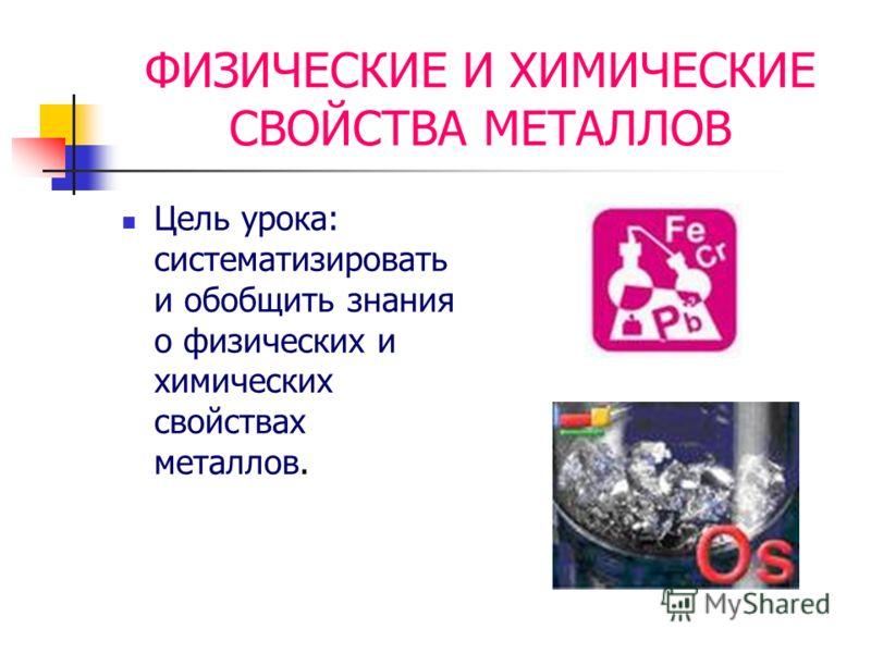 ФИЗИЧЕСКИЕ И ХИМИЧЕСКИЕ СВОЙСТВА МЕТАЛЛОВ Цель урока: систематизировать и обобщить знания о физических и химических свойствах металлов.