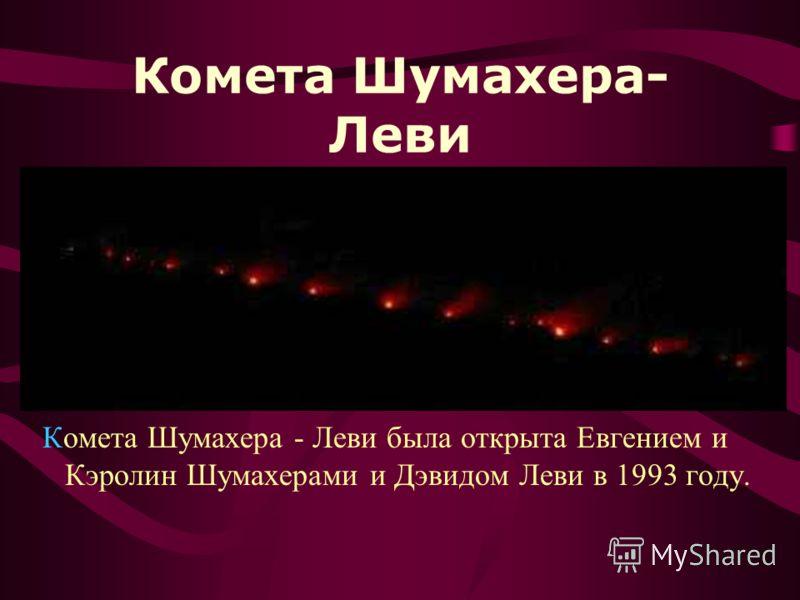 Комета Шумахера- Леви Комета Шумахера - Леви была открыта Евгением и Кэролин Шумахерами и Дэвидом Леви в 1993 году.