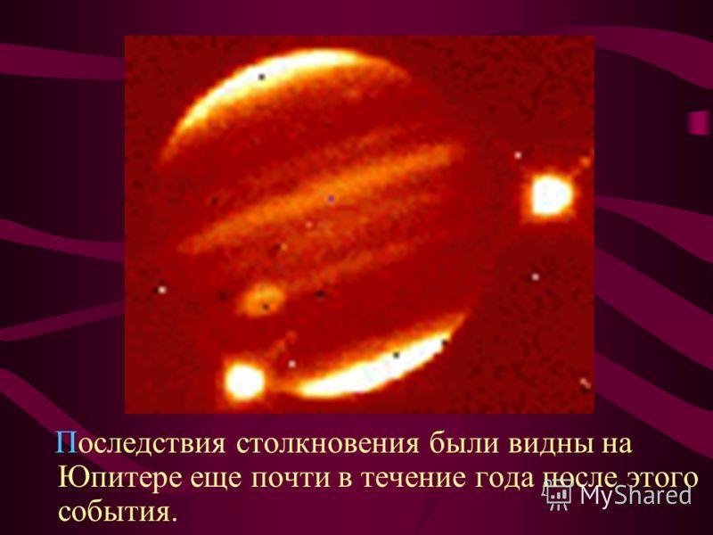 Последствия столкновения были видны на Юпитере еще почти в течение года после этого события.
