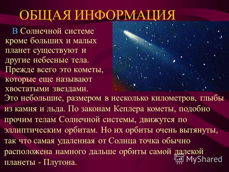 ОБЩАЯ ИНФОРМАЦИЯ В Солнечной системе кроме больших и малых планет существуют и другие небесные тела. Прежде всего это кометы, которые еще называют хвостатыми звездами. Это небольшие, размером в несколько километров, глыбы из камня и льда. По законам