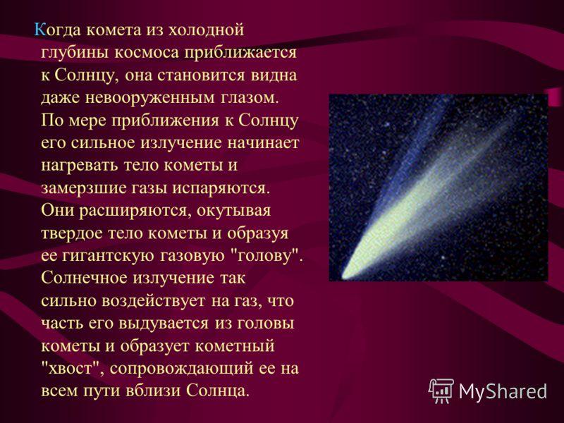 Когда комета из холодной глубины космоса приближается к Солнцу, она становится видна даже невооруженным глазом. По мере приближения к Солнцу его сильное излучение начинает нагревать тело кометы и замерзшие газы испаряются. Они расширяются, окутывая т
