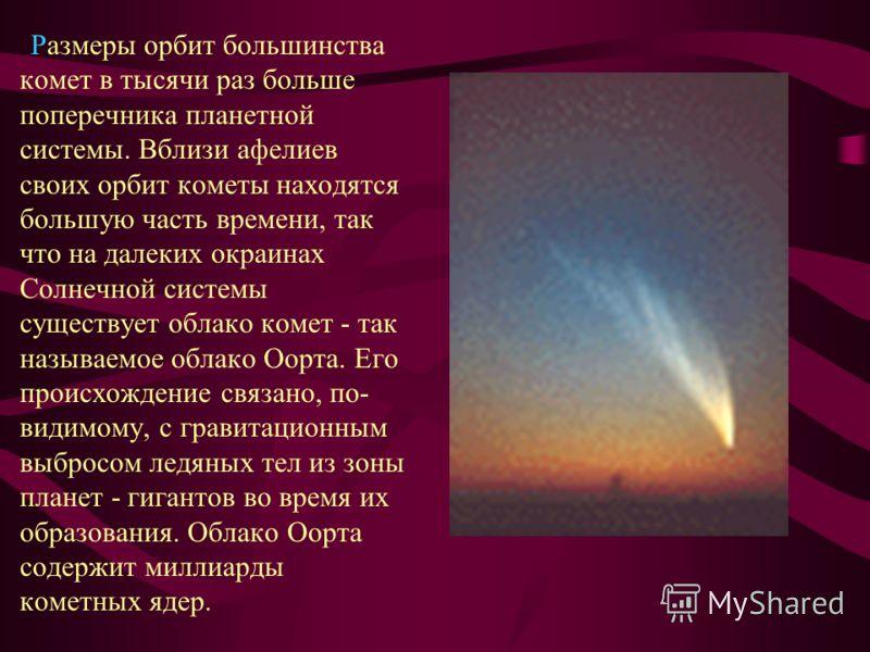 Размеры орбит большинства комет в тысячи раз больше поперечника планетной системы. Вблизи афелиев своих орбит кометы находятся большую часть времени, так что на далеких окраинах Солнечной системы существует облако комет - так называемое облако Оорта.