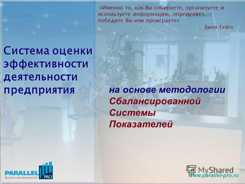www.parallel-pro.ru «Именно то, как Вы собираете, организуете и используете информацию, определяет, победите Вы или проиграете» Билл Гейтс Система оценки эффективности деятельности предприятия на основе методологии Сбалансированной Системы Показателе