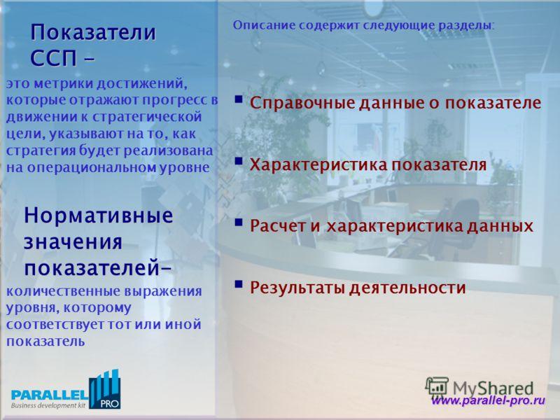 www.parallel-pro.ru Показатели ССП - это метрики достижений, которые отражают прогресс в движении к стратегической цели, указывают на то, как стратегия будет реализована на операциональном уровне Нормативные значения показателей- количественные выраж