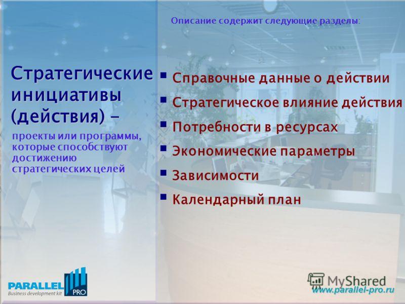 www.parallel-pro.ru Стратегические инициативы (действия) - проекты или программы, которые способствуют достижению стратегических целей Справочные данные о действии Стратегическое влияние действия Потребности в ресурсах Экономические параметры Зависим