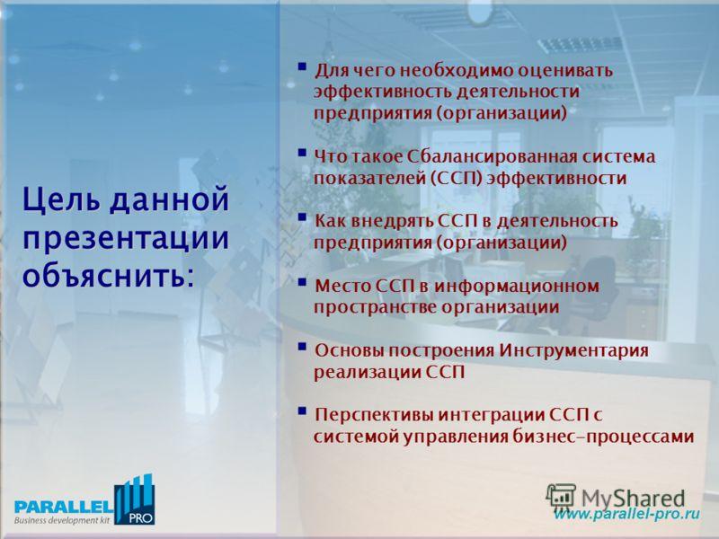 www.parallel-pro.ru Цель данной презентации объяснить: Для чего необходимо оценивать эффективность деятельности предприятия (организации) Что такое Сбалансированная система показателей (ССП) эффективности Как внедрять ССП в деятельность предприятия (