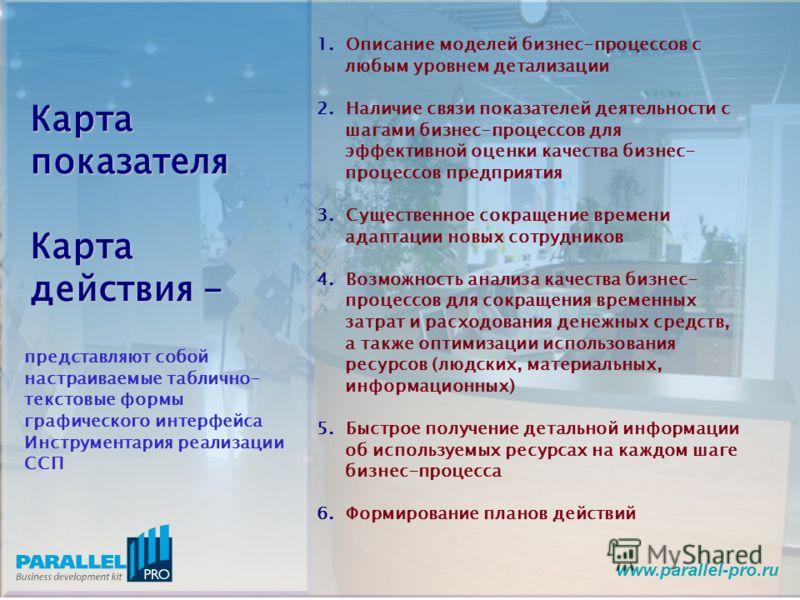www.parallel-pro.ru Карта показателя Карта действия - 1. Описание моделей бизнес-процессов с любым уровнем детализации 2. Наличие связи показателей деятельности с шагами бизнес-процессов для эффективной оценки качества бизнес- процессов предприятия 3