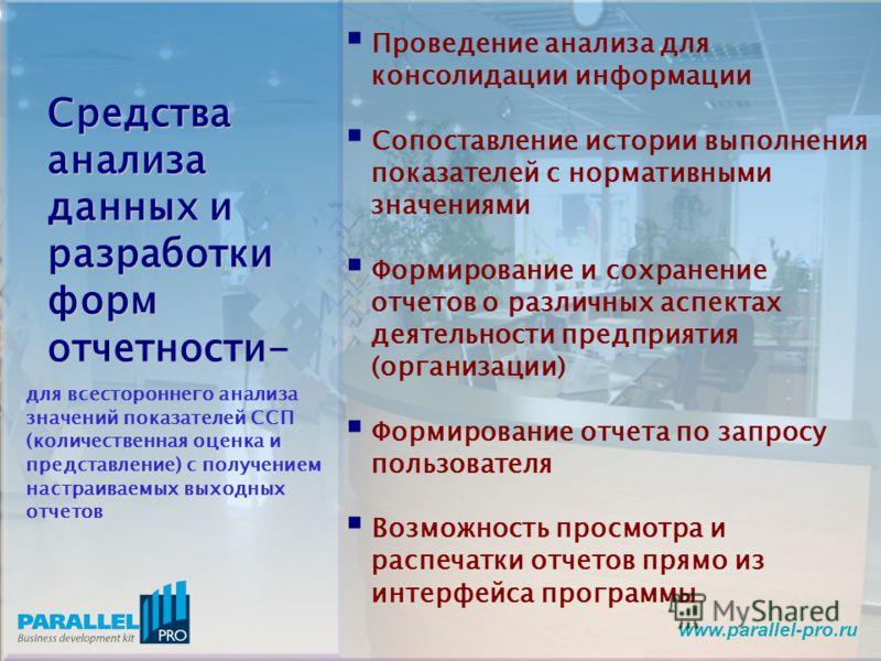 www.parallel-pro.ru Проведение анализа для консолидации информации Сопоставление истории выполнения показателей с нормативными значениями Формирование и сохранение отчетов о различных аспектах деятельности предприятия (организации) Формирование отчет