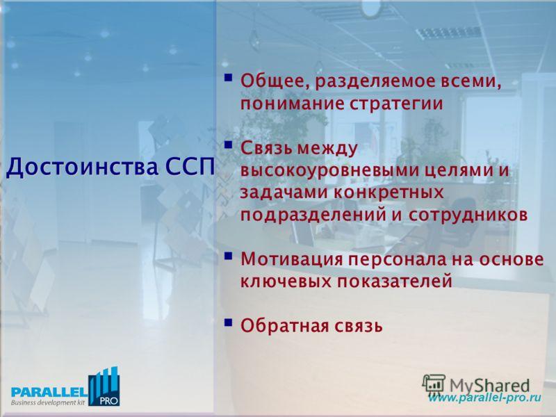 www.parallel-pro.ru Достоинства ССП Общее, разделяемое всеми, понимание стратегии Связь между высокоуровневыми целями и задачами конкретных подразделений и сотрудников Мотивация персонала на основе ключевых показателей Обратная связь