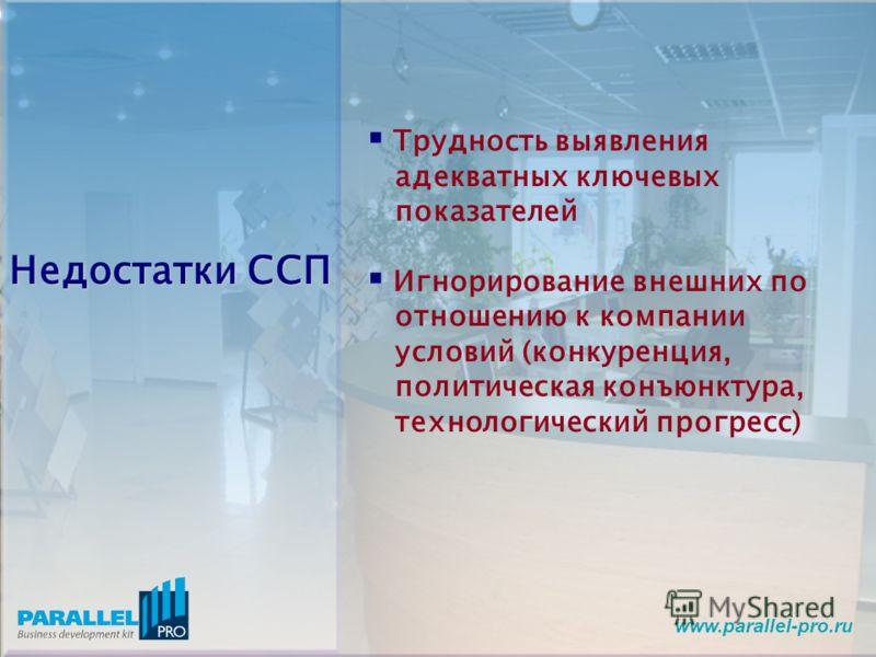 www.parallel-pro.ru Недостатки ССП Трудность выявления адекватных ключевых показателей Игнорирование внешних по отношению к компании условий (конкуренция, политическая конъюнктура, технологический прогресс)