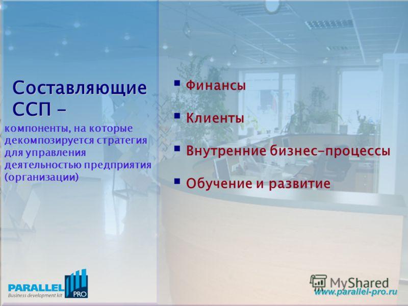 www.parallel-pro.ru Составляющие ССП - компоненты, на которые декомпозируется стратегия для управления деятельностью предприятия (организации) Финансы Клиенты Внутренние бизнес-процессы Обучение и развитие
