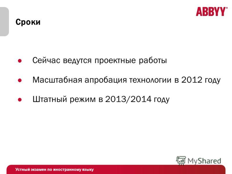 Устный экзамен по иностранному языку Сроки Сейчас ведутся проектные работы Масштабная апробация технологии в 2012 году Штатный режим в 2013/2014 году