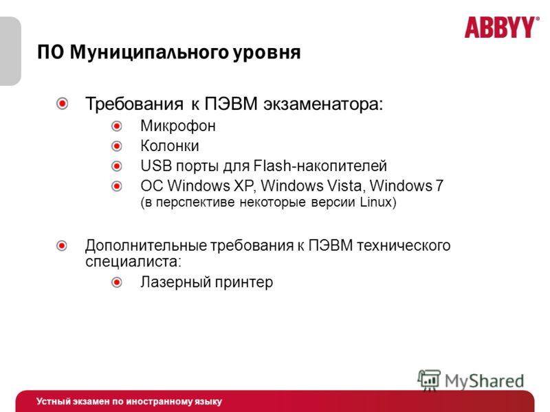 Устный экзамен по иностранному языку ПО Муниципального уровня Требования к ПЭВМ экзаменатора: Микрофон Колонки USB порты для Flash-накопителей ОС Windows XP, Windows Vista, Windows 7 (в перспективе некоторые версии Linux) Дополнительные требования к