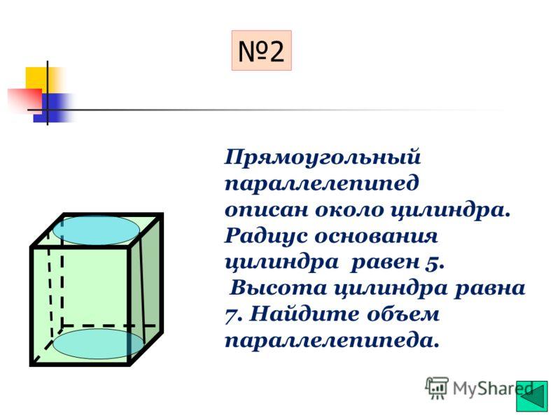 Прямоугольный параллелепипед описан около цилиндра. Радиус основания цилиндра равен 3. Объем параллелепипеда равен 72. Найдите высоту цилиндра. 1
