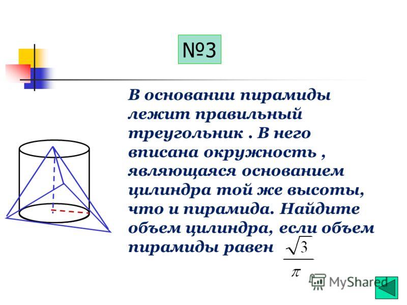2 h R В окружность основания цилиндра вписан правильный треугольник. Найти объем правильной пирамиды той же высоты, что и цилиндр, в основании которого лежит этот треугольник, если объем цилиндра равен