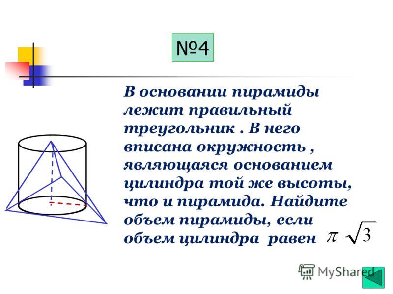 3 В основании пирамиды лежит правильный треугольник. В него вписана окружность, являющаяся основанием цилиндра той же высоты, что и пирамида. Найдите объем цилиндра, если объем пирамиды равен