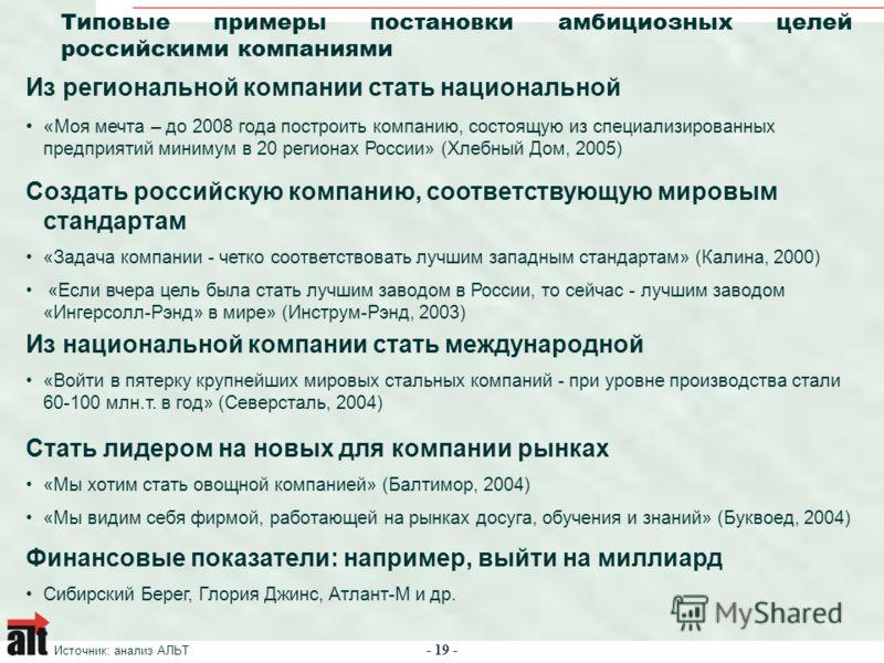 - 19 - Типовые примеры постановки амбициозных целей российскими компаниями Источник: анализ АЛЬТ Из региональной компании стать национальной « Моя мечта – до 2008 года построить компанию, состоящую из специализированных предприятий минимум в 20 регио