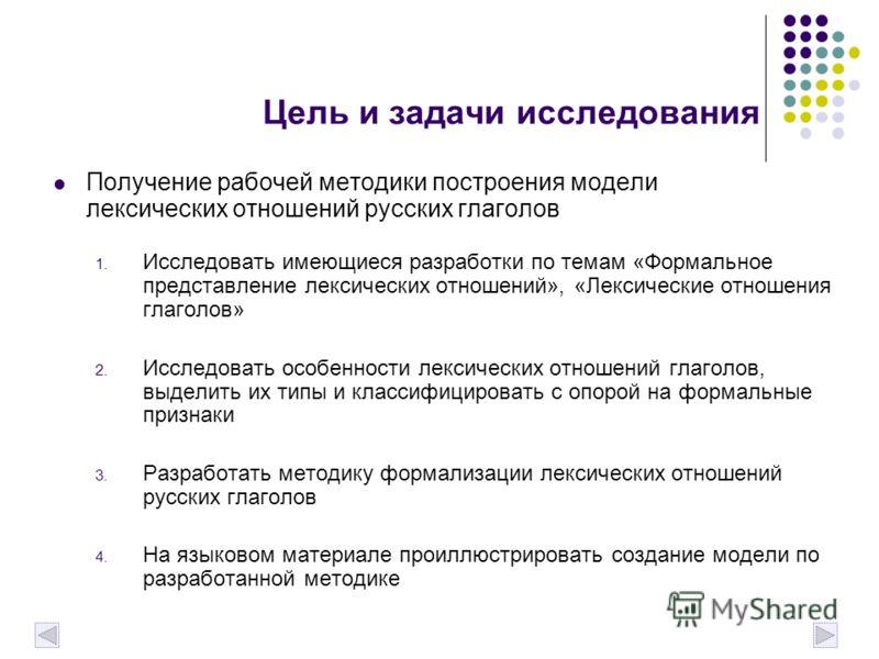Цель и задачи исследования Получение рабочей методики построения модели лексических отношений русских глаголов 1. Исследовать имеющиеся разработки по темам «Формальное представление лексических отношений», «Лексические отношения глаголов» 2. Исследов