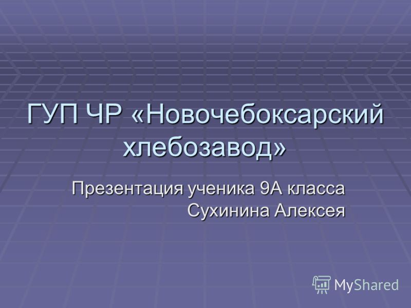ГУП ЧР «Новочебоксарский хлебозавод» Презентация ученика 9А класса Сухинина Алексея