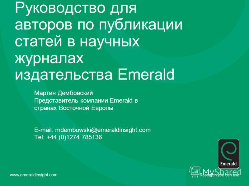 Руководство для авторов по публикации статей в научных журналах издательства Emerald Мартин Дембовский Представитель компании Emerald в странах Восточной Европы E-mail: mdembowski@emeraldinsight.com Tel: +44 (0)1274 785136